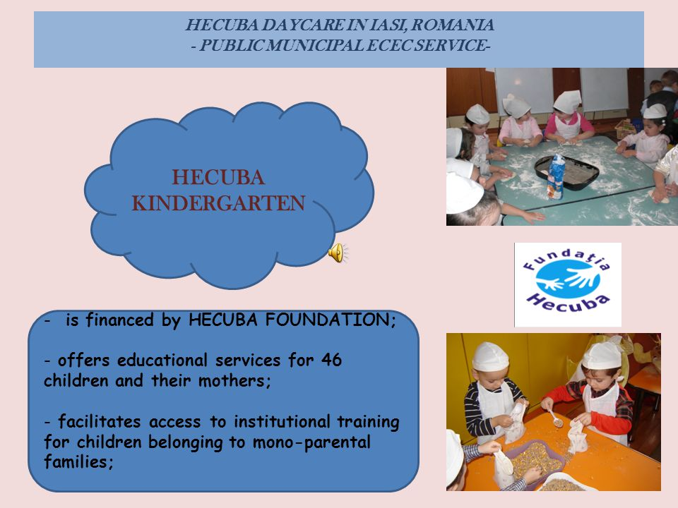 HECUBA DAYCARE IN IASI, ROMANIA - PUBLIC MUNICIPAL ECEC SERVICE- HECUBA KINDERGARTEN - is financed by HECUBA FOUNDATION; - offers educational services for 46 children and their mothers; - facilitates access to institutional training for children belonging to mono-parental families;
