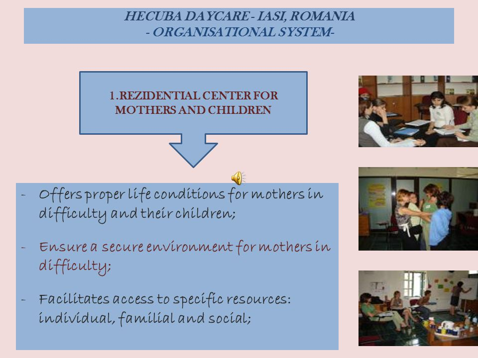 : -Offers proper life conditions for mothers in difficulty and their children; -Ensure a secure environment for mothers in difficulty; -Facilitates access to specific resources: individual, familial and social; HECUBA DAYCARE - IASI, ROMANIA - ORGANISATIONAL SYSTEM- 1.REZIDENTIAL CENTER FOR MOTHERS AND CHILDREN