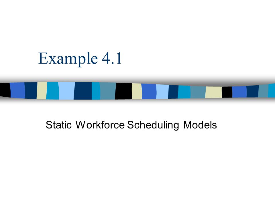 Example 4.1 Static Workforce Scheduling Models