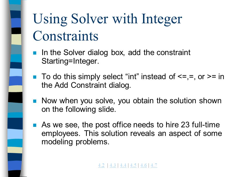 4.24.2 | 4.3 | 4.4 | 4.5 | 4.6 | 4.74.34.44.54.64.7 Using Solver with Integer Constraints n In the Solver dialog box, add the constraint Starting=Inte