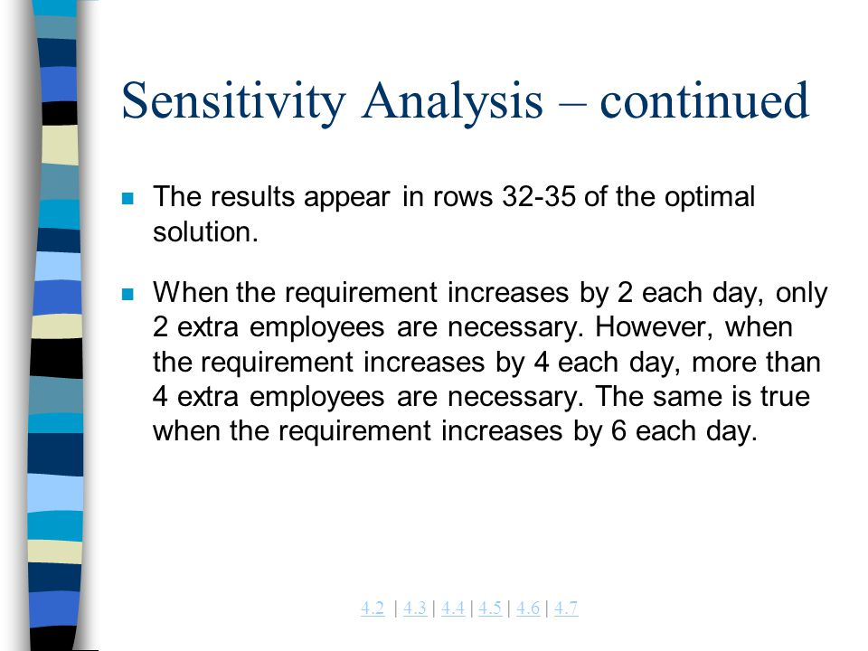 4.24.2 | 4.3 | 4.4 | 4.5 | 4.6 | 4.74.34.44.54.64.7 Sensitivity Analysis – continued n The results appear in rows 32-35 of the optimal solution. n Whe