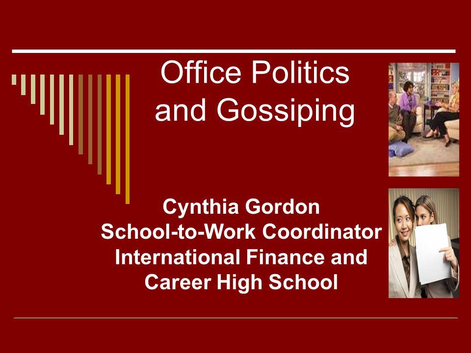 Office Politics and Gossiping Cynthia Gordon School-to-Work Coordinator International Finance and Career High School
