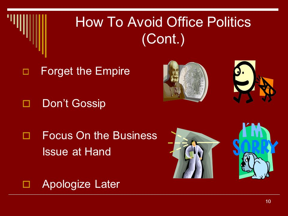10 How To Avoid Office Politics (Cont.) Forget the Empire Dont Gossip Focus On the Business Issue at Hand Apologize Later