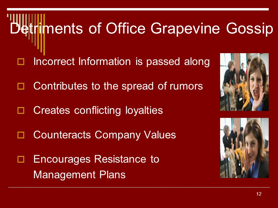 12 Detriments of Office Grapevine Gossip Incorrect Information is passed along Contributes to the spread of rumors Creates conflicting loyalties Count