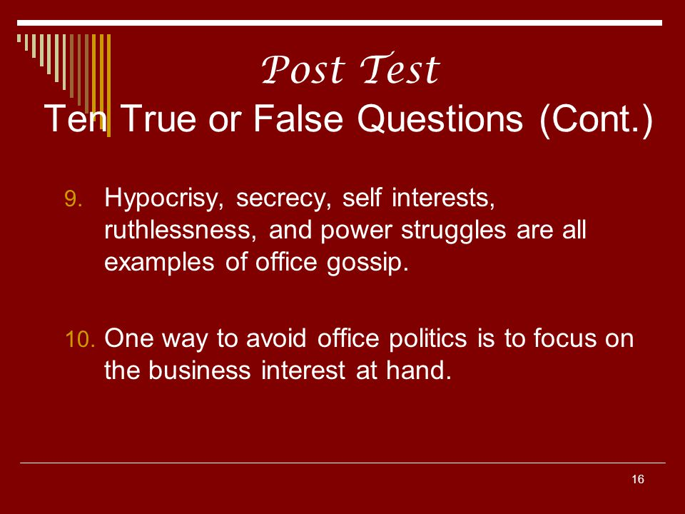 16 Post Test Ten True or False Questions (Cont.) 9. Hypocrisy, secrecy, self interests, ruthlessness, and power struggles are all examples of office g