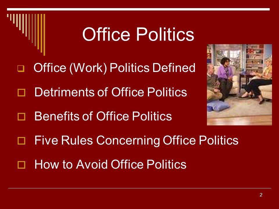 2 Office Politics Office (Work) Politics Defined Detriments of Office Politics Benefits of Office Politics Five Rules Concerning Office Politics How t