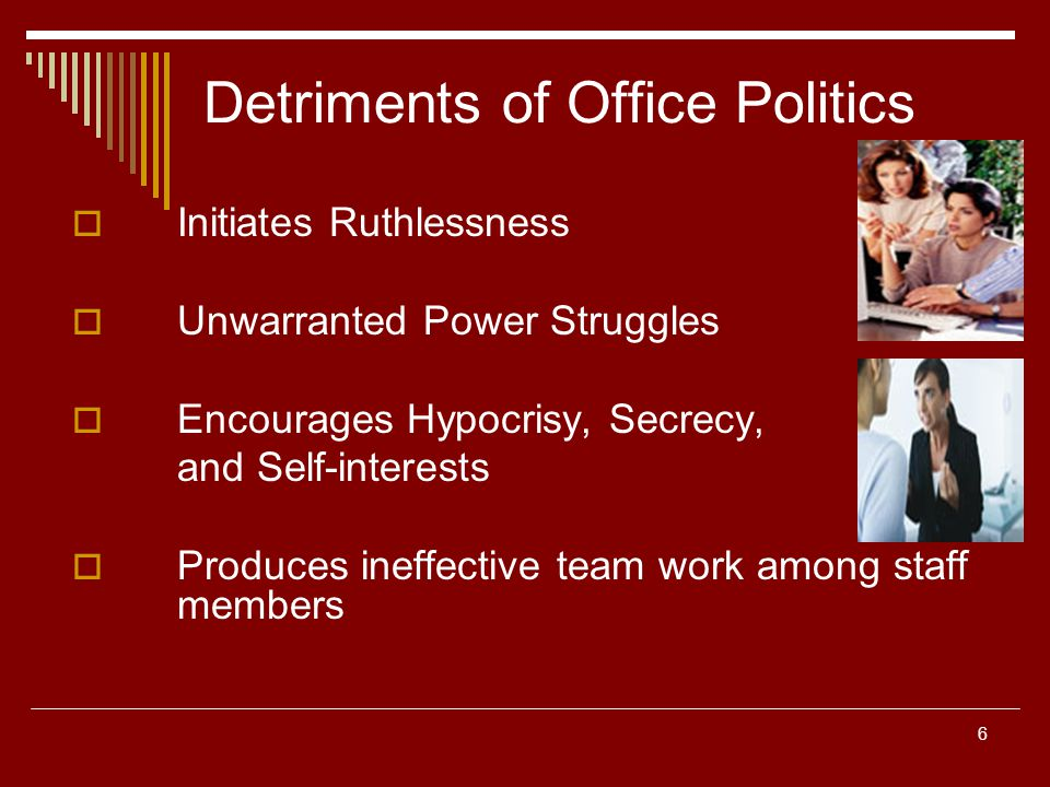 6 Detriments of Office Politics Initiates Ruthlessness Unwarranted Power Struggles Encourages Hypocrisy, Secrecy, and Self-interests Produces ineffect