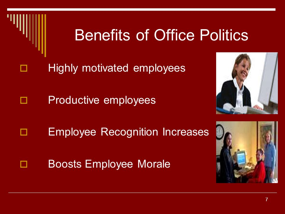7 Benefits of Office Politics Highly motivated employees Productive employees Employee Recognition Increases Boosts Employee Morale