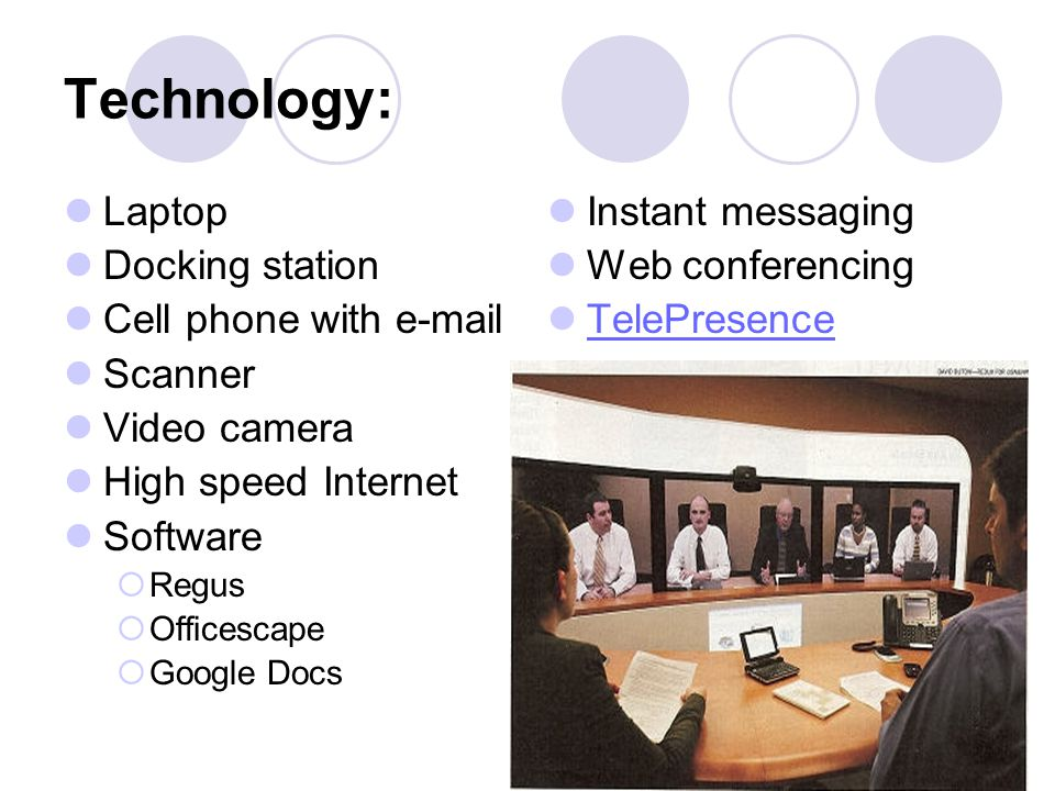 Technology: Laptop Docking station Cell phone with e-mail Scanner Video camera High speed Internet Software Regus Officescape Google Docs Instant mess