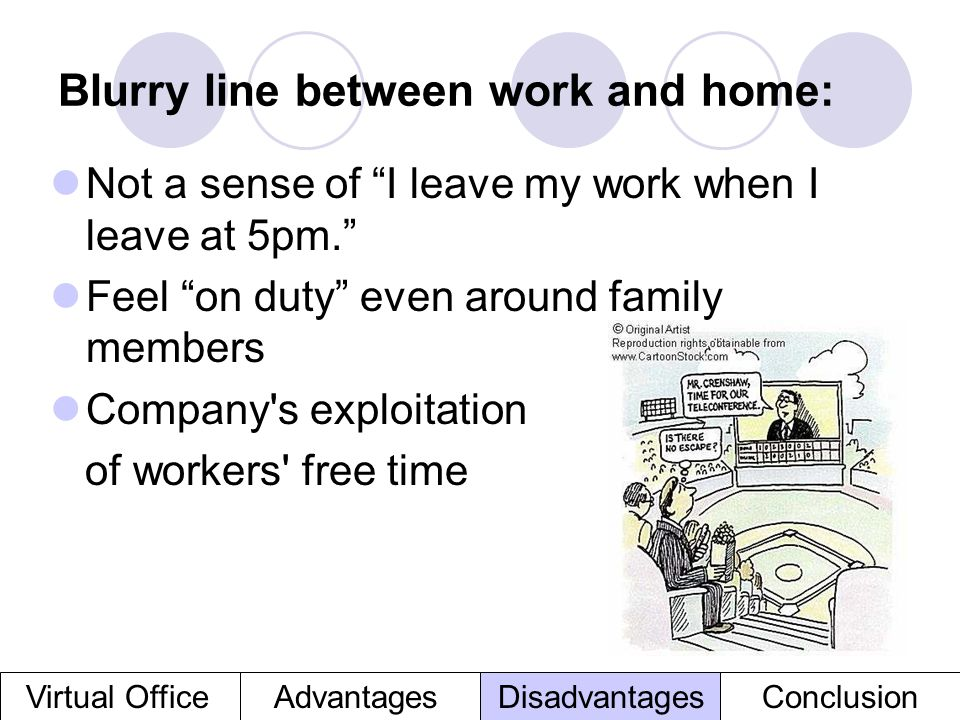 Blurry line between work and home: Not a sense of I leave my work when I leave at 5pm. Feel on duty even around family members Company's exploitation