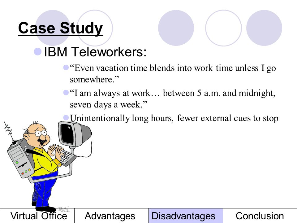 Case Study IBM Teleworkers: Even vacation time blends into work time unless I go somewhere. I am always at work… between 5 a.m. and midnight, seven da