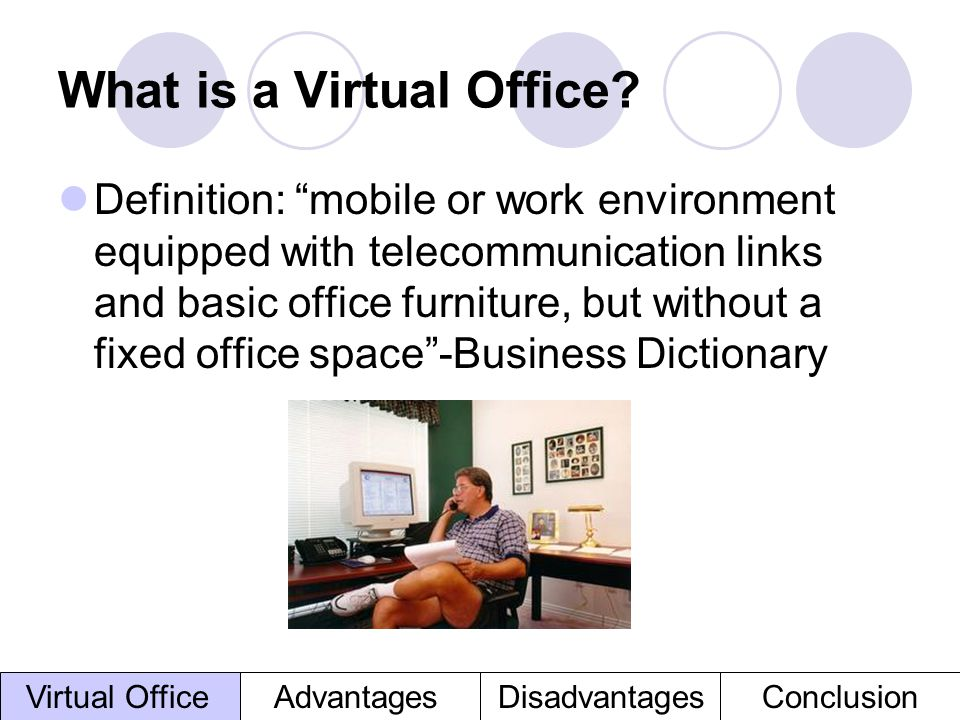 What is a Virtual Office? Definition: mobile or work environment equipped with telecommunication links and basic office furniture, but without a fixed