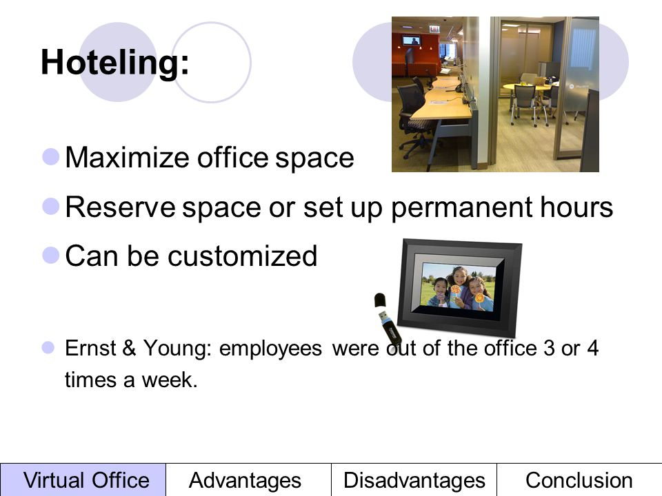 Hoteling: Maximize office space Reserve space or set up permanent hours Can be customized Ernst & Young: employees were out of the office 3 or 4 times