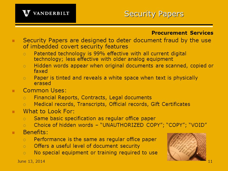 Procurement Services June 13, Security Papers Security Papers are designed to deter document fraud by the use of imbedded covert security features Patented technology is 99% effective with all current digital technology; less effective with older analog equipment Hidden words appear when original documents are scanned, copied or faxed Paper is tinted and reveals a white space when text is physically erased Common Uses: Financial Reports, Contracts, Legal documents Medical records, Transcripts, Official records, Gift Certificates What to Look For: Same basic specification as regular office paper Choice of hidden words – UNAUTHORIZED COPY; COPY; VOID Benefits: Performance is the same as regular office paper Offers a useful level of document security No special equipment or training required to use