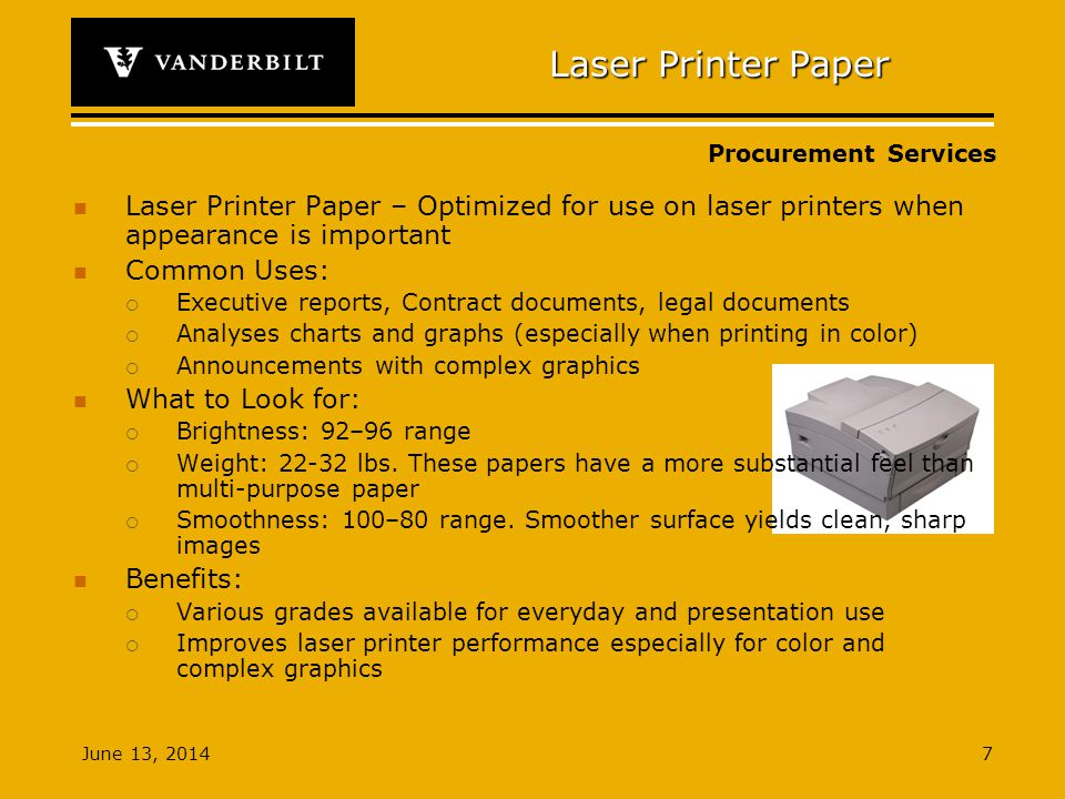 Procurement Services June 13, Laser Printer Paper Laser Printer Paper – Optimized for use on laser printers when appearance is important Common Uses: Executive reports, Contract documents, legal documents Analyses charts and graphs (especially when printing in color) Announcements with complex graphics What to Look for: Brightness: 92–96 range Weight: lbs.