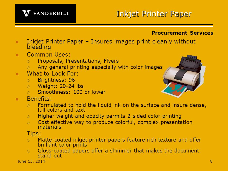 Procurement Services June 13, Inkjet Printer Paper Inkjet Printer Paper – Insures images print cleanly without bleeding Common Uses: Proposals, Presentations, Flyers Any general printing especially with color images What to Look For: Brightness: 96 Weight: lbs Smoothness: 100 or lower Benefits: Formulated to hold the liquid ink on the surface and insure dense, full colors and text Higher weight and opacity permits 2-sided color printing Cost effective way to produce colorful, complex presentation materials Tips: Matte-coated inkjet printer papers feature rich texture and offer brilliant color prints Gloss-coated papers offer a shimmer that makes the document stand out