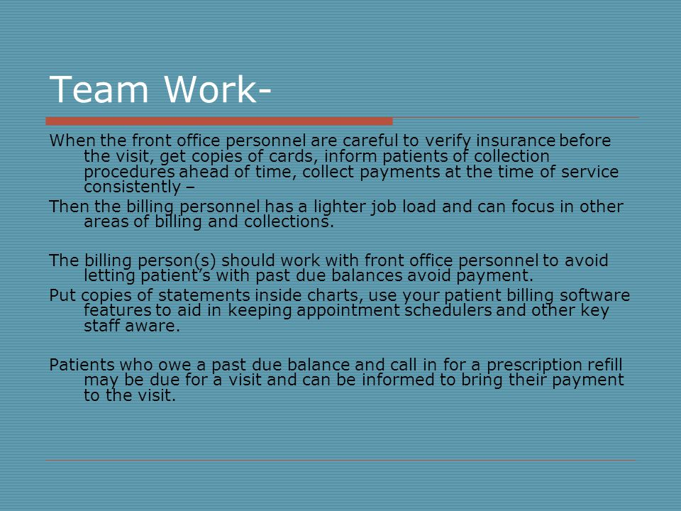 Team Work- When the front office personnel are careful to verify insurance before the visit, get copies of cards, inform patients of collection procedures ahead of time, collect payments at the time of service consistently – Then the billing personnel has a lighter job load and can focus in other areas of billing and collections.