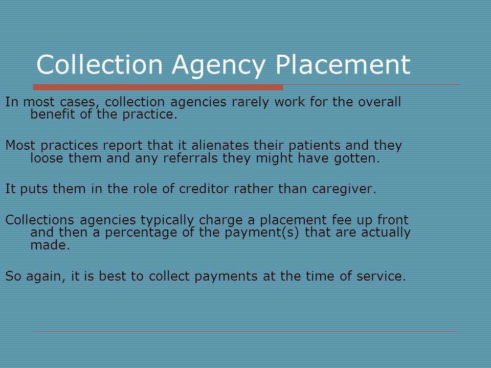 Collection Agency Placement In most cases, collection agencies rarely work for the overall benefit of the practice.