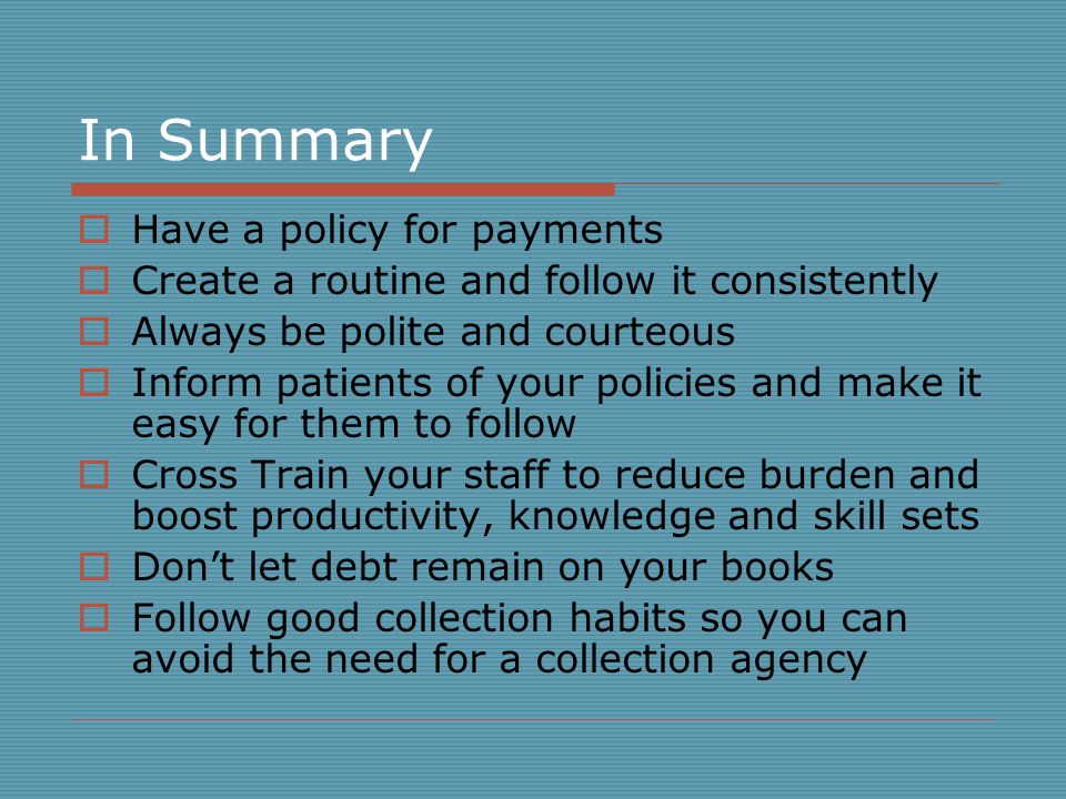 In Summary Have a policy for payments Create a routine and follow it consistently Always be polite and courteous Inform patients of your policies and make it easy for them to follow Cross Train your staff to reduce burden and boost productivity, knowledge and skill sets Dont let debt remain on your books Follow good collection habits so you can avoid the need for a collection agency