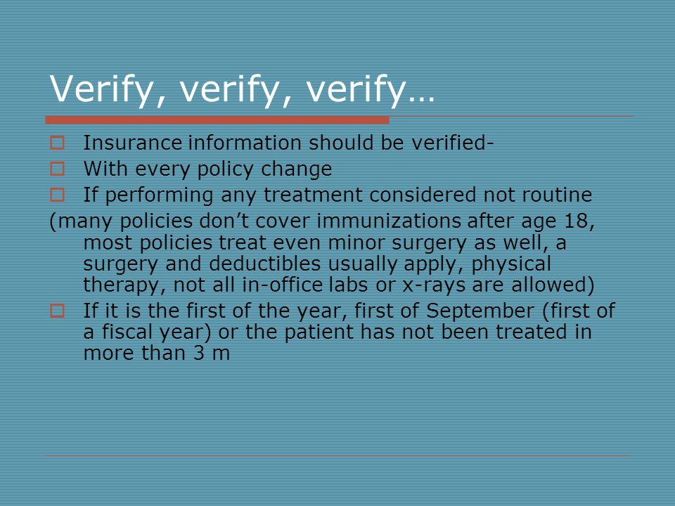 Verify, verify, verify… Insurance information should be verified- With every policy change If performing any treatment considered not routine (many policies dont cover immunizations after age 18, most policies treat even minor surgery as well, a surgery and deductibles usually apply, physical therapy, not all in-office labs or x-rays are allowed) If it is the first of the year, first of September (first of a fiscal year) or the patient has not been treated in more than 3 m