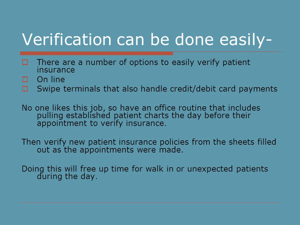Verification can be done easily- There are a number of options to easily verify patient insurance On line Swipe terminals that also handle credit/debit card payments No one likes this job, so have an office routine that includes pulling established patient charts the day before their appointment to verify insurance.