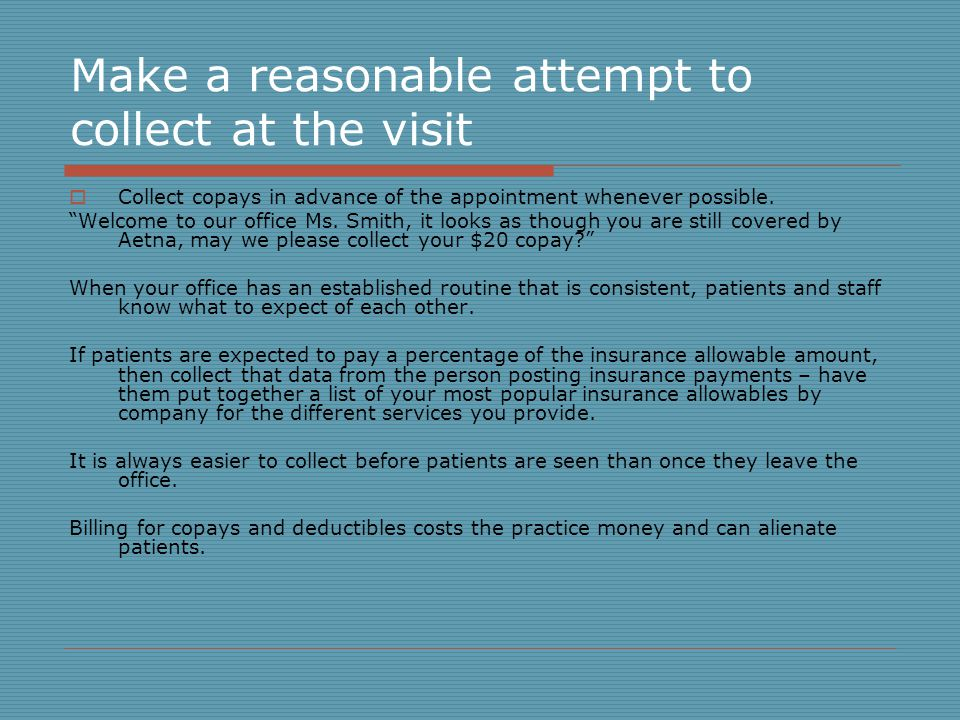 Make a reasonable attempt to collect at the visit Collect copays in advance of the appointment whenever possible.