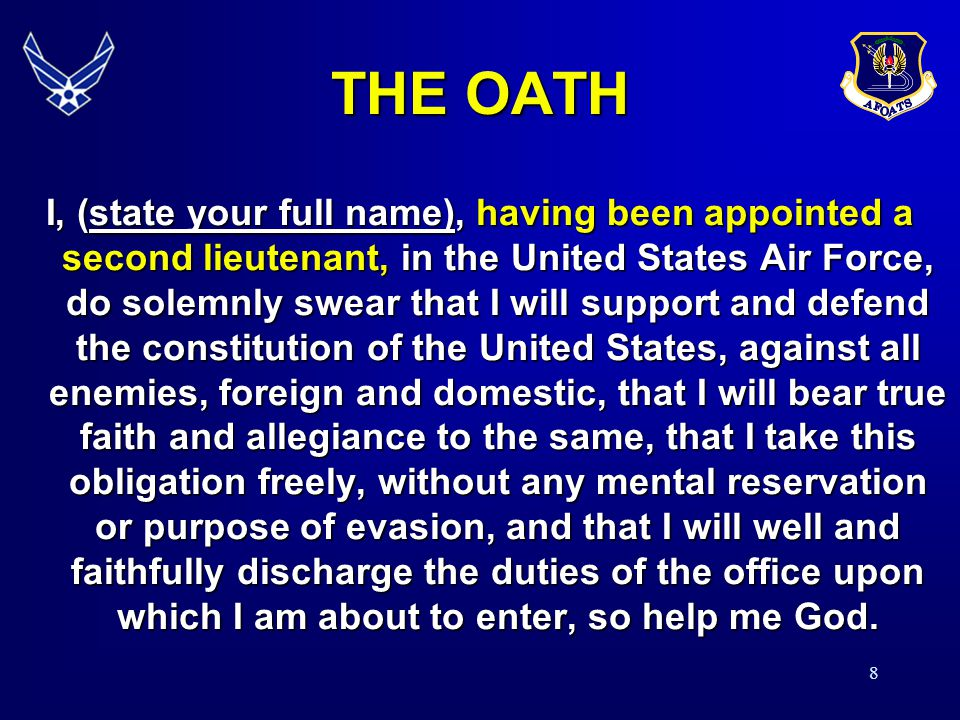 8 I, (state your full name), having been appointed a second lieutenant, in the United States Air Force, do solemnly swear that I will support and defend the constitution of the United States, against all enemies, foreign and domestic, that I will bear true faith and allegiance to the same, that I take this obligation freely, without any mental reservation or purpose of evasion, and that I will well and faithfully discharge the duties of the office upon which I am about to enter, so help me God.
