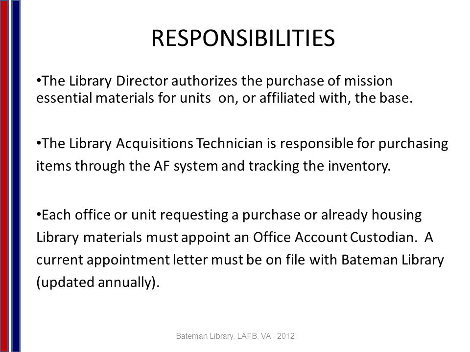Bateman Library, LAFB, VA 2012 RESPONSIBILITIES C ONTD The Office Account Custodian will ensure the organization is receiving all materials that have been purchased by the Library.
