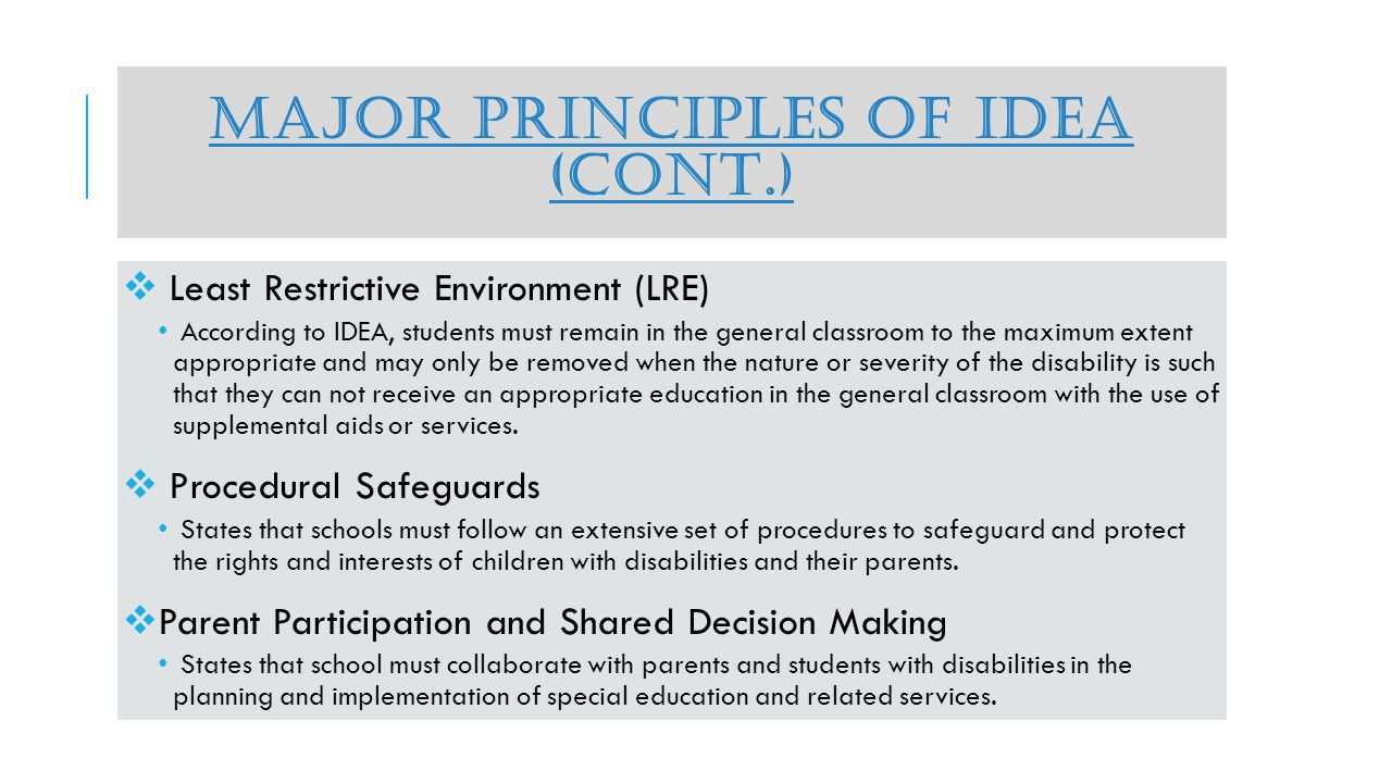 MAJOR PRINCIPLES OF IDEA (CONT.) Least Restrictive Environment (LRE) According to IDEA, students must remain in the general classroom to the maximum extent appropriate and may only be removed when the nature or severity of the disability is such that they can not receive an appropriate education in the general classroom with the use of supplemental aids or services.