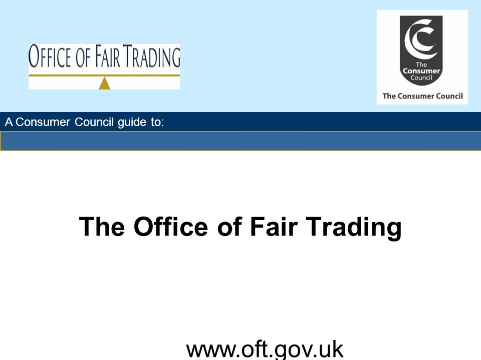 The Office of Fair Trading For further information about how the OFT makes markets work well for consumers visit: www.oft.gov.uk A Consumer Council guide