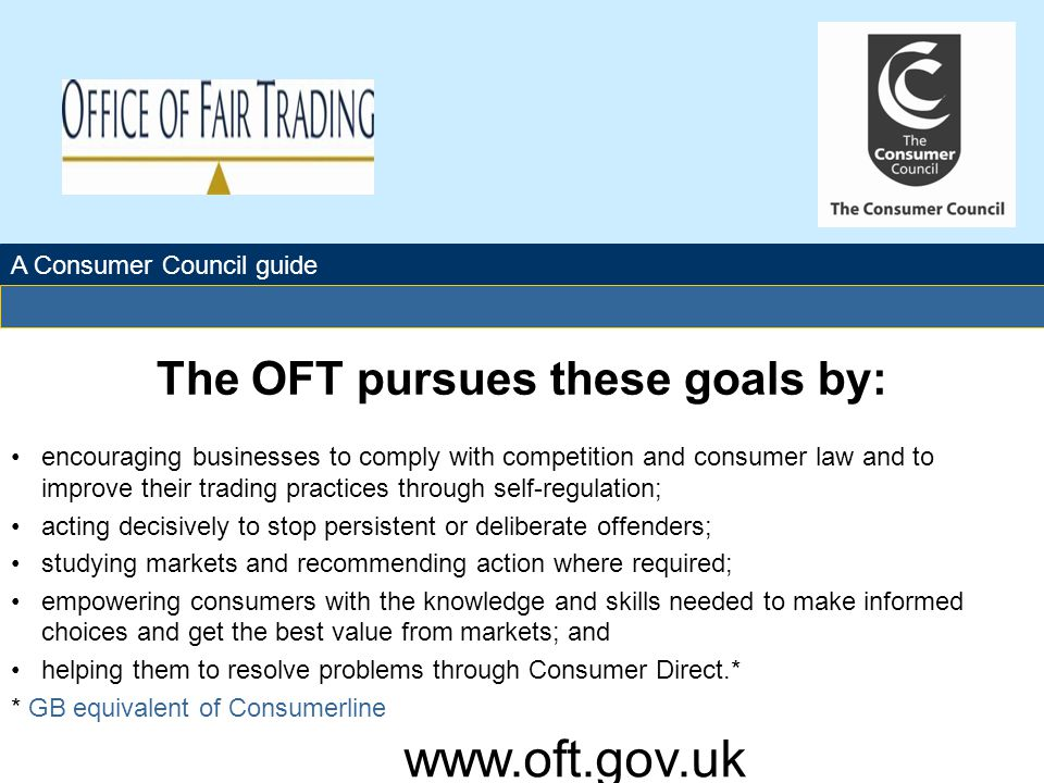 The Office of Fair Trading The OFT pursues these goals by: encouraging businesses to comply with competition and consumer law and to improve their trading practices through self-regulation; acting decisively to stop persistent or deliberate offenders; studying markets and recommending action where required; empowering consumers with the knowledge and skills needed to make informed choices and get the best value from markets; and helping them to resolve problems through Consumer Direct.* * GB equivalent of Consumerline A Consumer Council guide www.oft.gov.uk