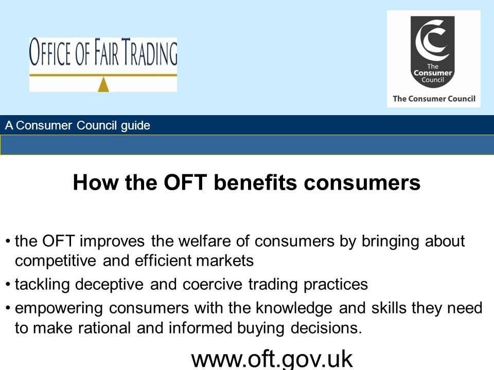 The Office of Fair Trading How the OFT benefits consumers the OFT improves the welfare of consumers by bringing about competitive and efficient markets tackling deceptive and coercive trading practices empowering consumers with the knowledge and skills they need to make rational and informed buying decisions.