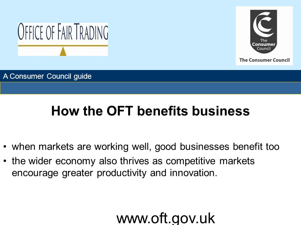 The Office of Fair Trading How the OFT benefits business when markets are working well, good businesses benefit too the wider economy also thrives as competitive markets encourage greater productivity and innovation.