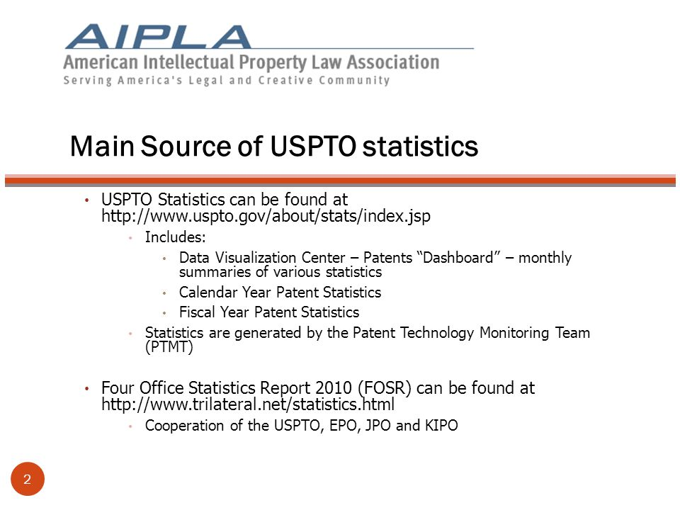 Main Source of USPTO statistics USPTO Statistics can be found at http://www.uspto.gov/about/stats/index.jsp Includes: Data Visualization Center – Patents Dashboard – monthly summaries of various statistics Calendar Year Patent Statistics Fiscal Year Patent Statistics Statistics are generated by the Patent Technology Monitoring Team (PTMT) Four Office Statistics Report 2010 (FOSR) can be found at http://www.trilateral.net/statistics.html Cooperation of the USPTO, EPO, JPO and KIPO 2