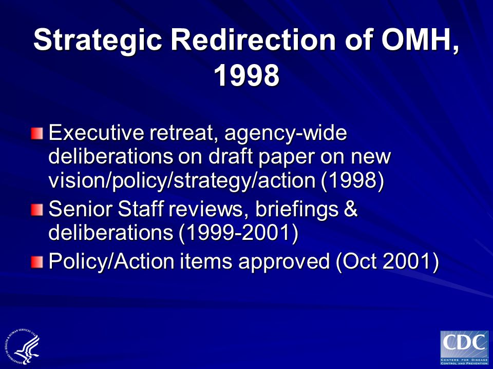 Strategic Redirection of OMH, 1998 Executive retreat, agency-wide deliberations on draft paper on new vision/policy/strategy/action (1998) Senior Staf