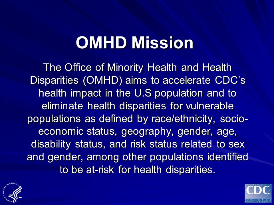 OMHD Guiding Principle The future health of the nation will be determined to a large extent by how effectively we work with communities to eliminate health disparities among those populations experiencing gaps in disease, disability, and death.
