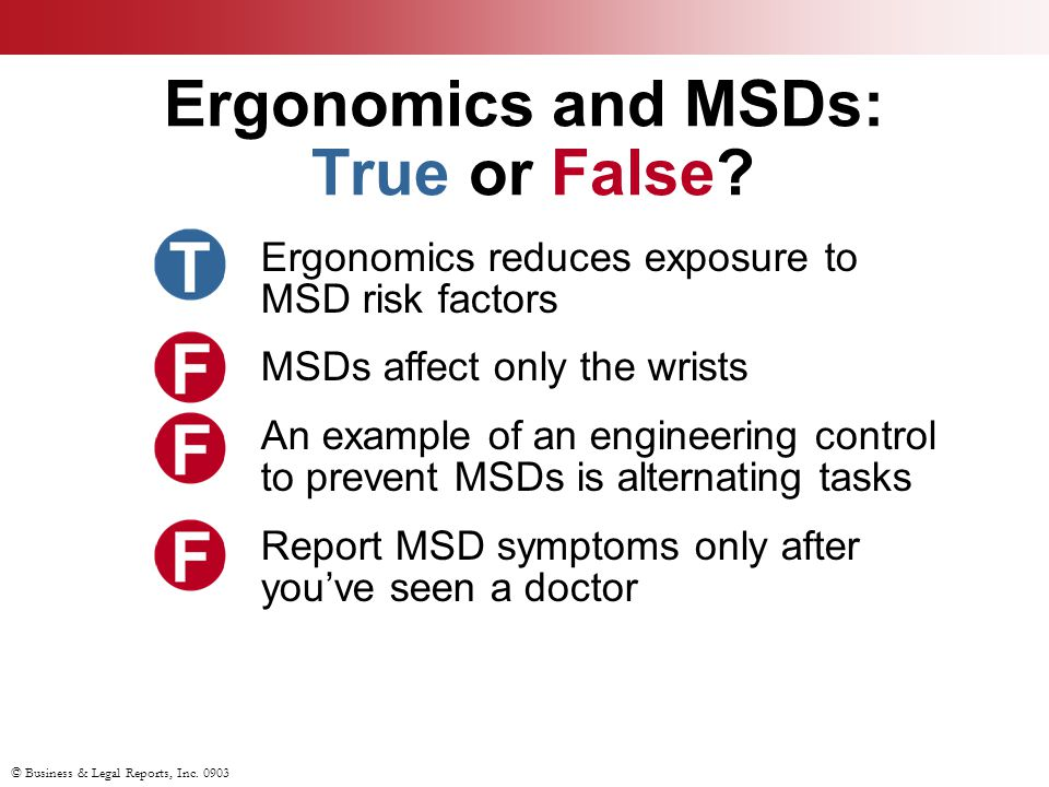 © Business & Legal Reports, Inc. 0903 Ergonomics and MSDs: True or False? Ergonomics reduces exposure to MSD risk factors MSDs affect only the wrists