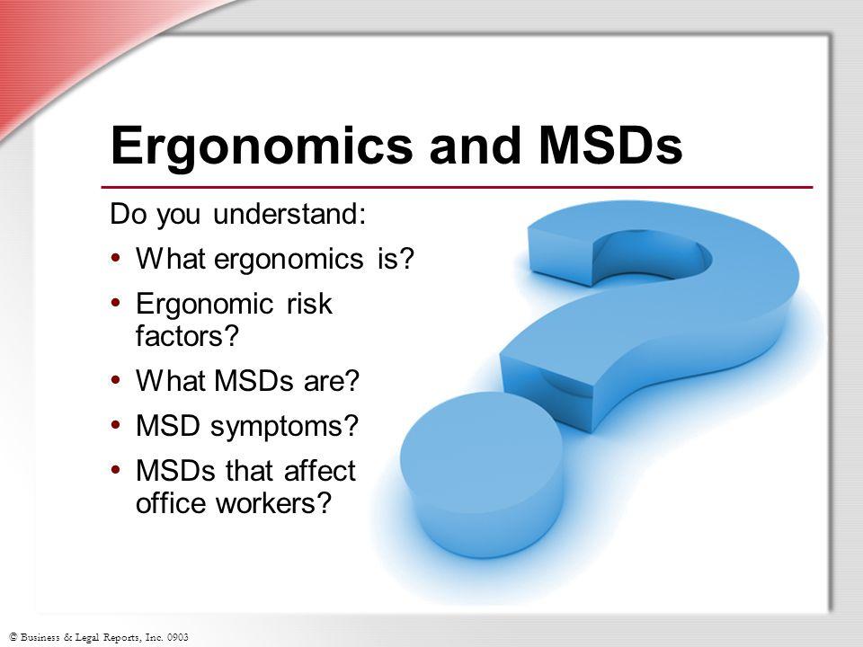 © Business & Legal Reports, Inc. 0903 Ergonomics and MSDs Do you understand: W hat ergonomics is? E rgonomic risk factors? W hat MSDs are? M SD sympto