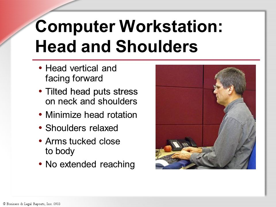 © Business & Legal Reports, Inc. 0903 Head vertical and facing forward Tilted head puts stress on neck and shoulders Minimize head rotation Shoulders