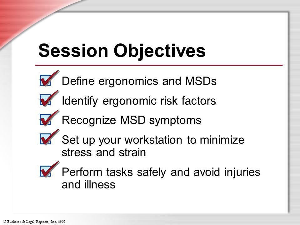 © Business & Legal Reports, Inc. 0903 Session Objectives Define ergonomics and MSDs Identify ergonomic risk factors Recognize MSD symptoms Set up your