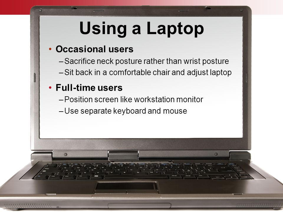 © Business & Legal Reports, Inc. 0903 Using a Laptop Occasional users –Sacrifice neck posture rather than wrist posture –Sit back in a comfortable cha