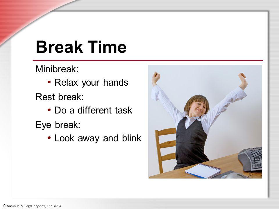 © Business & Legal Reports, Inc. 0903 Break Time Minibreak: Relax your hands Rest break: Do a different task Eye break: Look away and blink