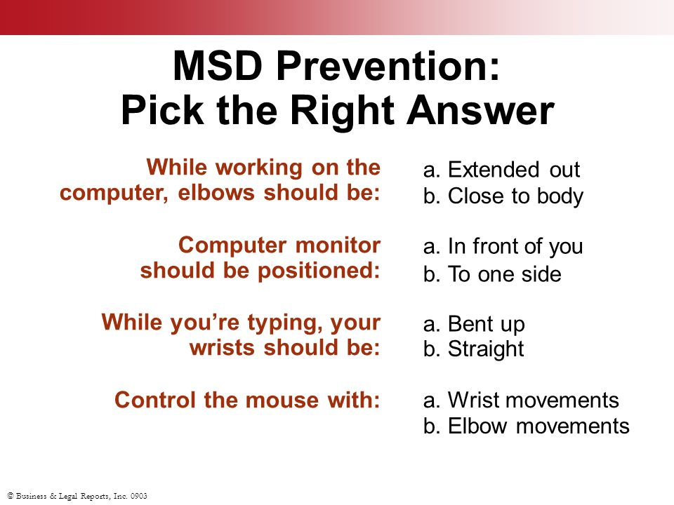 © Business & Legal Reports, Inc. 0903 MSD Prevention: Pick the Right Answer While working on the computer, elbows should be: Computer monitor should b