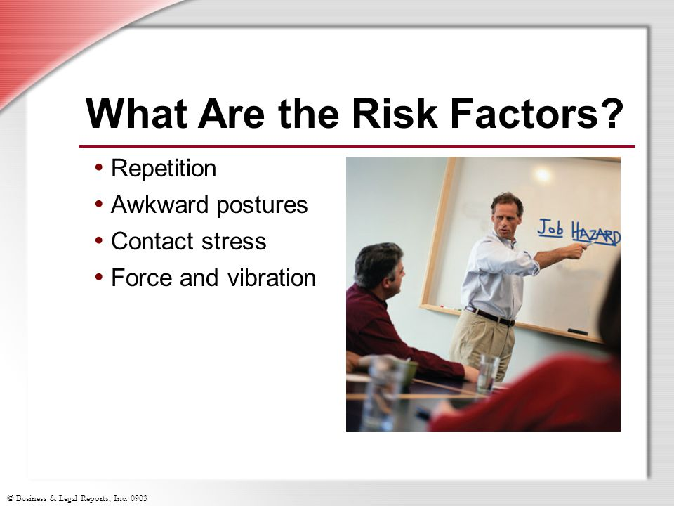 © Business & Legal Reports, Inc. 0903 What Are the Risk Factors? Repetition Awkward postures Contact stress Force and vibration