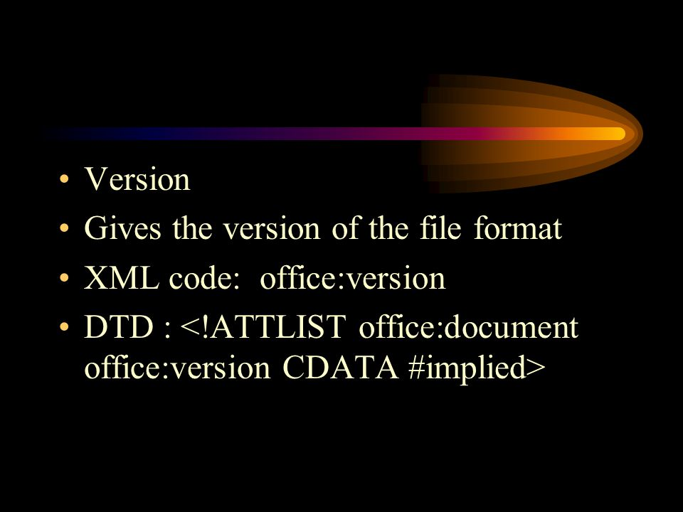 Version Gives the version of the file format XML code: office:version DTD :