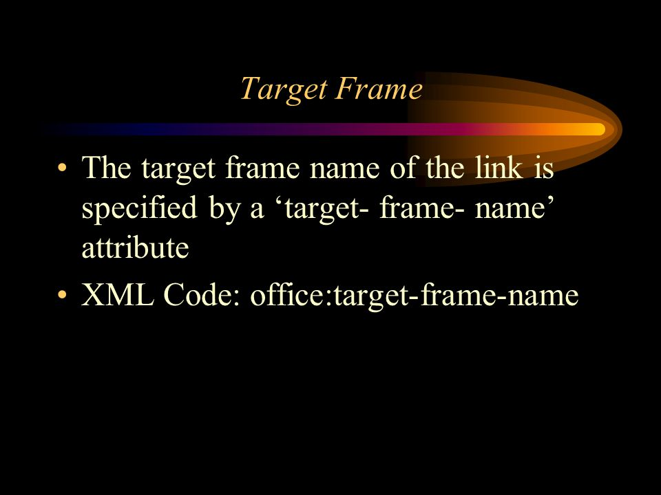 Target Frame The target frame name of the link is specified by a target- frame- name attribute XML Code: office:target-frame-name