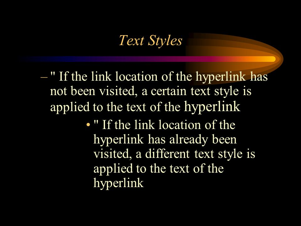 Text Styles – If the link location of the hyperlink has not been visited, a certain text style is applied to the text of the hyperlink If the link location of the hyperlink has already been visited, a different text style is applied to the text of the hyperlink