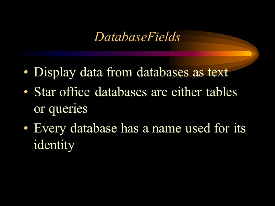 DatabaseFields Display data from databases as text Star office databases are either tables or queries Every database has a name used for its identity