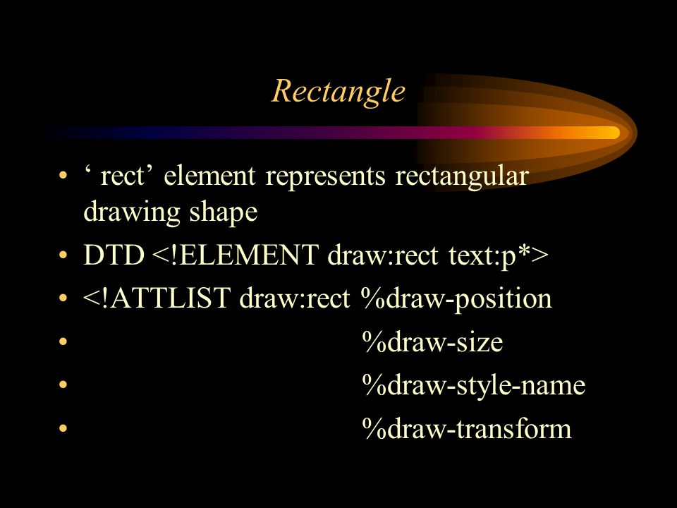 Rectangle rect element represents rectangular drawing shape DTD <!ATTLIST draw:rect %draw-position %draw-size %draw-style-name %draw-transform