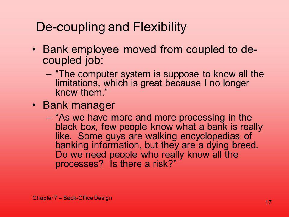 De-coupling and Flexibility Bank employee moved from coupled to de- coupled job: –The computer system is suppose to know all the limitations, which is great because I no longer know them.